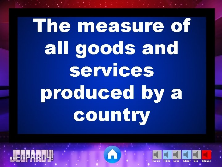 The measure of all goods and services produced by a country Theme Timer Lose