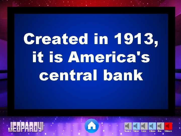 Created in 1913, it is America's central bank Theme Timer Lose Cheer Boo Silence