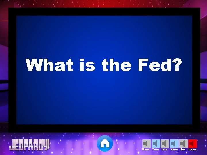 What is the Fed? Theme Timer Lose Cheer Boo Silence