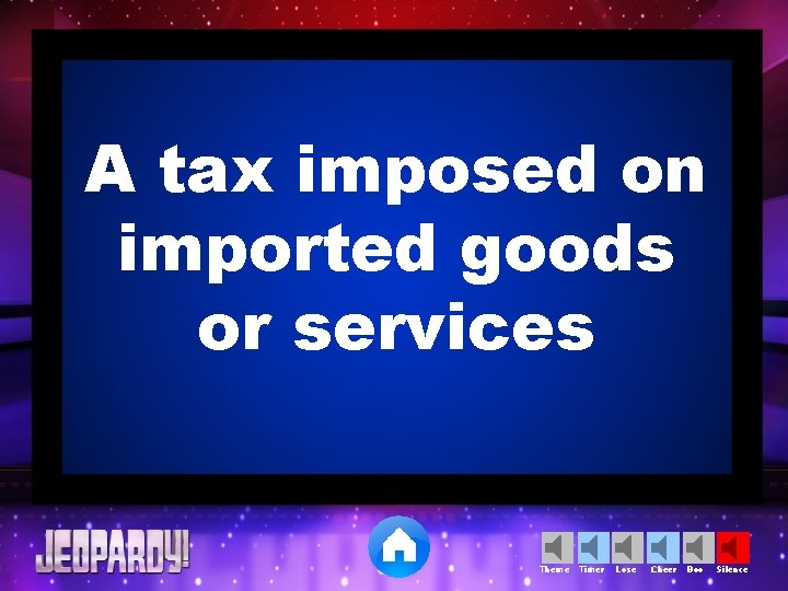 A tax imposed on imported goods or services Theme Timer Lose Cheer Boo Silence