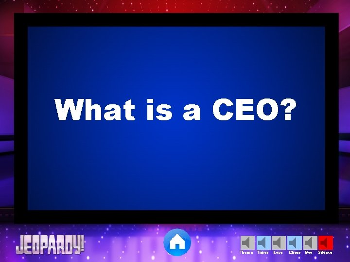 What is a CEO? Theme Timer Lose Cheer Boo Silence