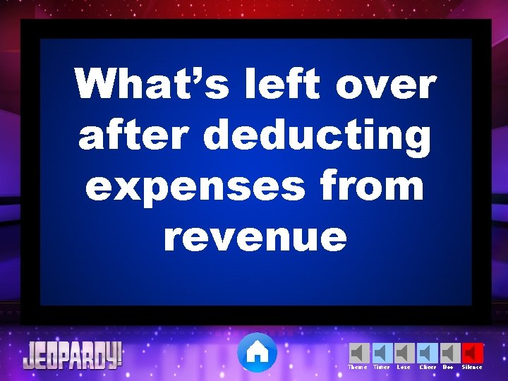 What's left over after deducting expenses from revenue Theme Timer Lose Cheer Boo Silence