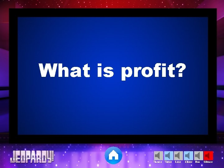 What is profit? Theme Timer Lose Cheer Boo Silence
