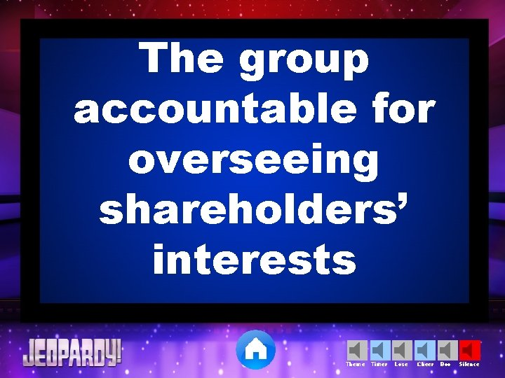 The group accountable for overseeing shareholders' interests Theme Timer Lose Cheer Boo Silence