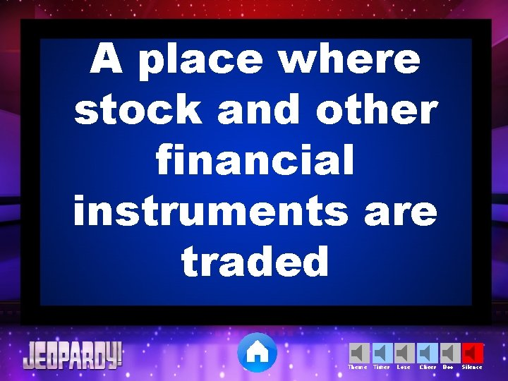 A place where stock and other financial instruments are traded Theme Timer Lose Cheer