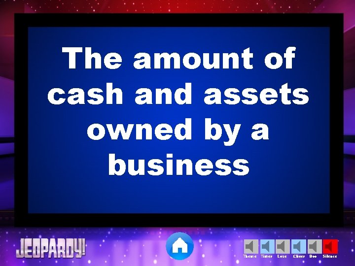 The amount of cash and assets owned by a business Theme Timer Lose Cheer