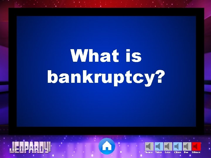 What is bankruptcy? Theme Timer Lose Cheer Boo Silence