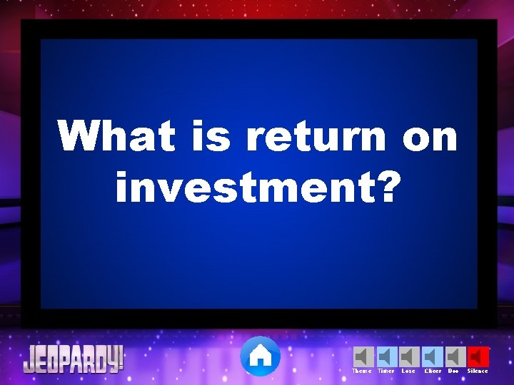What is return on investment? Theme Timer Lose Cheer Boo Silence