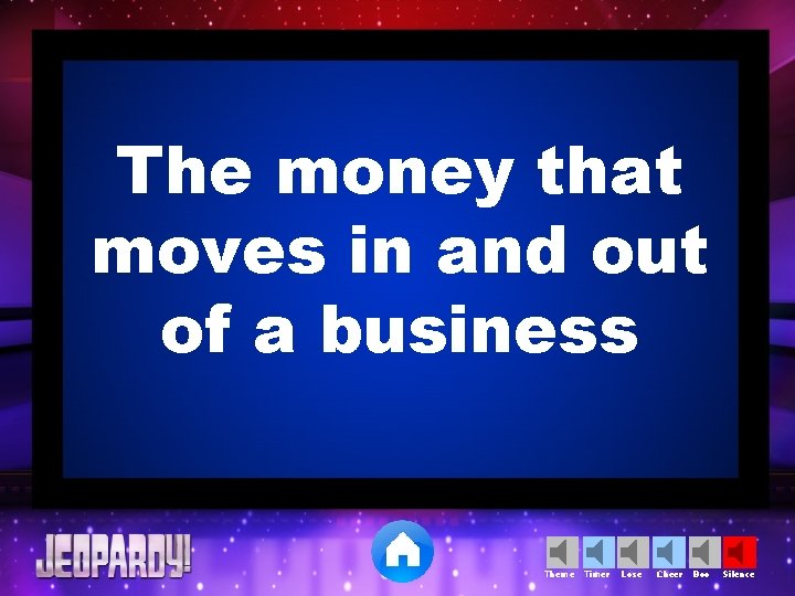 The money that moves in and out of a business Theme Timer Lose Cheer