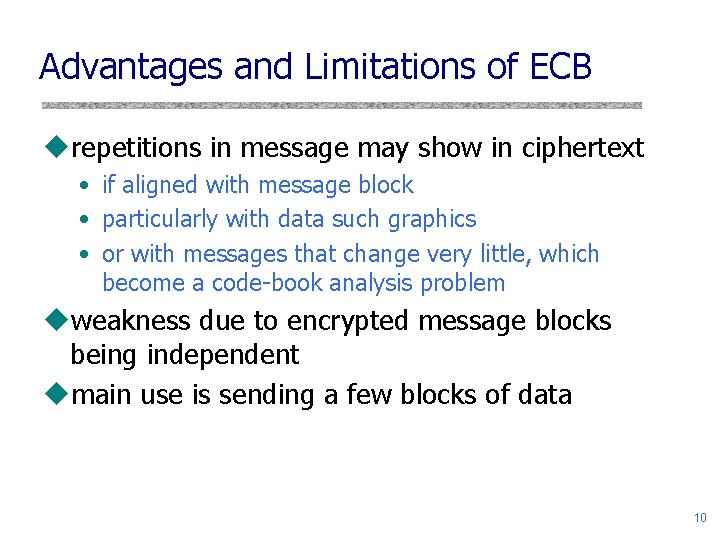 Advantages and Limitations of ECB urepetitions in message may show in ciphertext • if