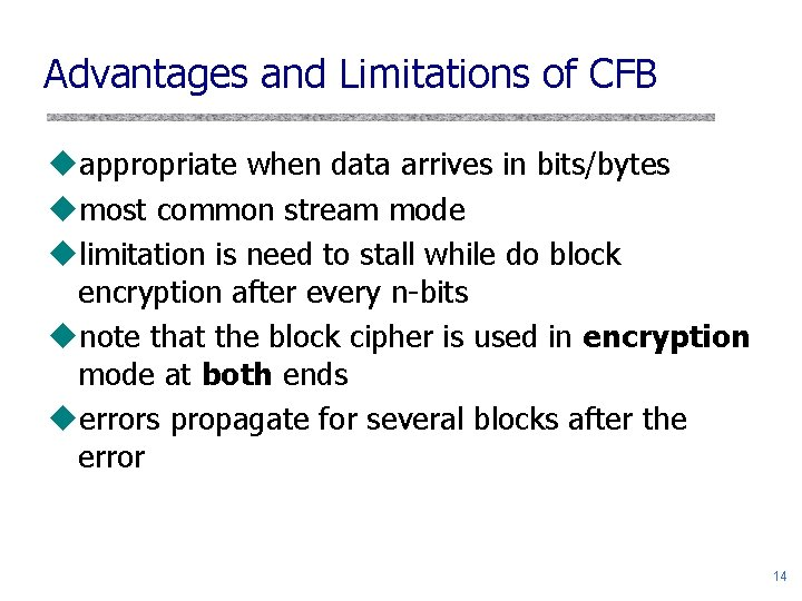 Advantages and Limitations of CFB uappropriate when data arrives in bits/bytes umost common stream