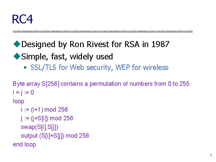 RC 4 u. Designed by Ron Rivest for RSA in 1987 u. Simple, fast,