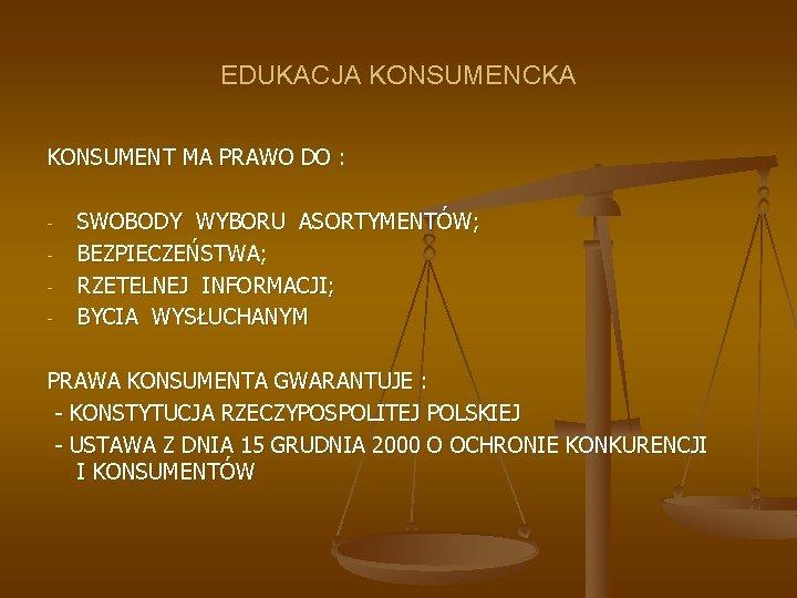 EDUKACJA KONSUMENCKA KONSUMENT MA PRAWO DO : - SWOBODY WYBORU ASORTYMENTÓW; BEZPIECZEŃSTWA; RZETELNEJ INFORMACJI;