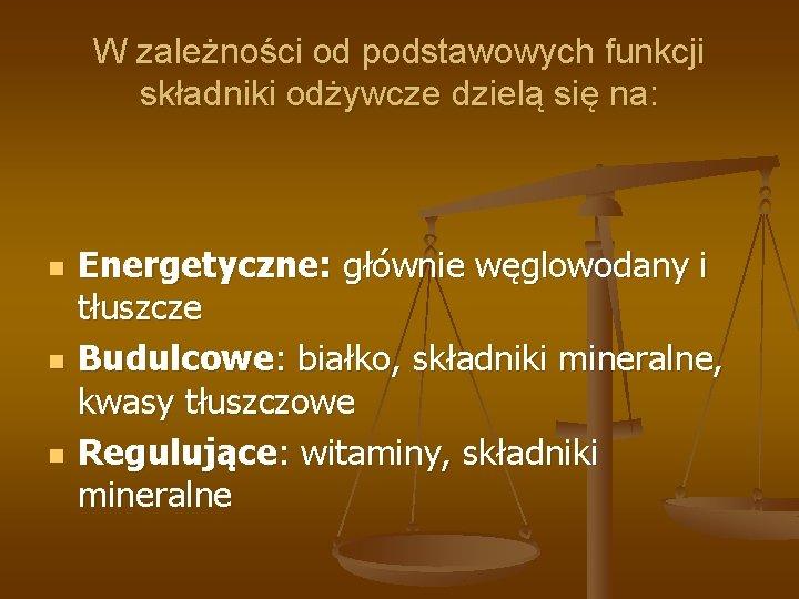 W zależności od podstawowych funkcji składniki odżywcze dzielą się na: n n n Energetyczne: