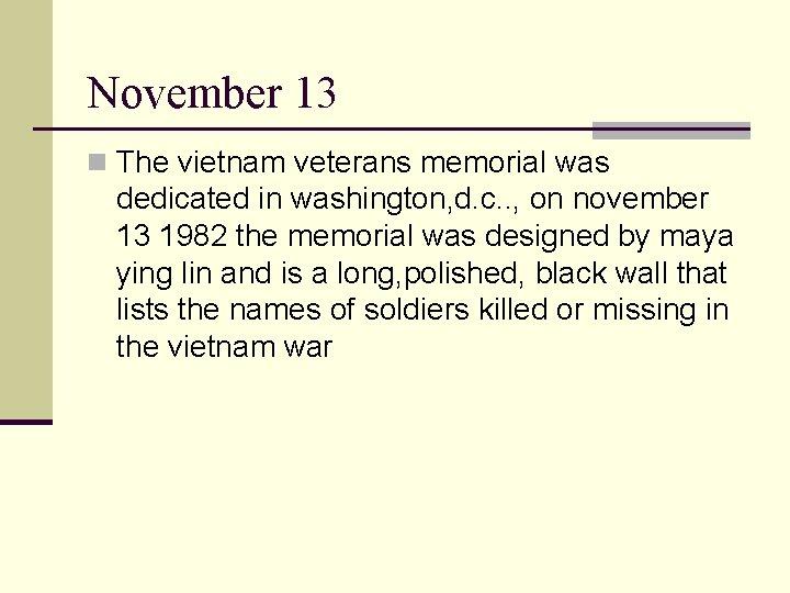 November 13 n The vietnam veterans memorial was dedicated in washington, d. c. .