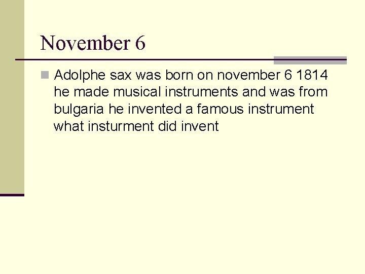 November 6 n Adolphe sax was born on november 6 1814 he made musical