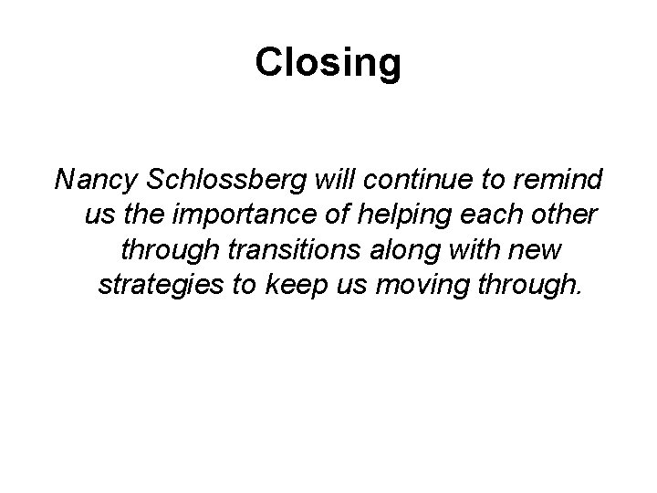 Closing Nancy Schlossberg will continue to remind us the importance of helping each other