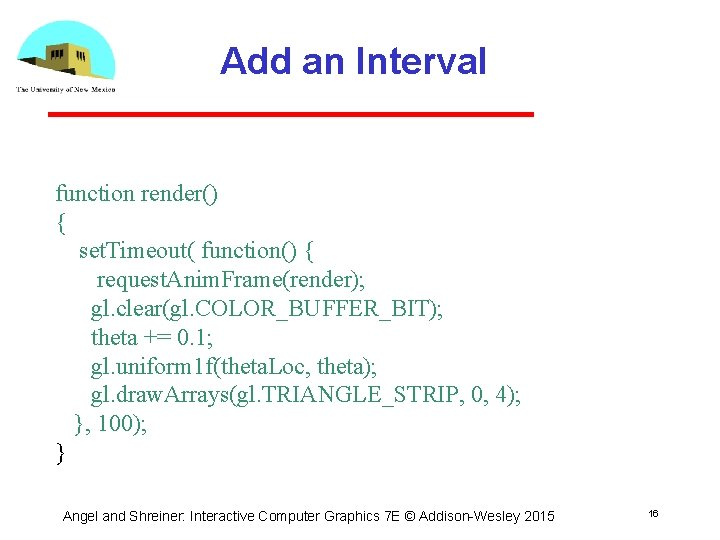 Add an Interval function render() { set. Timeout( function() { request. Anim. Frame(render); gl.