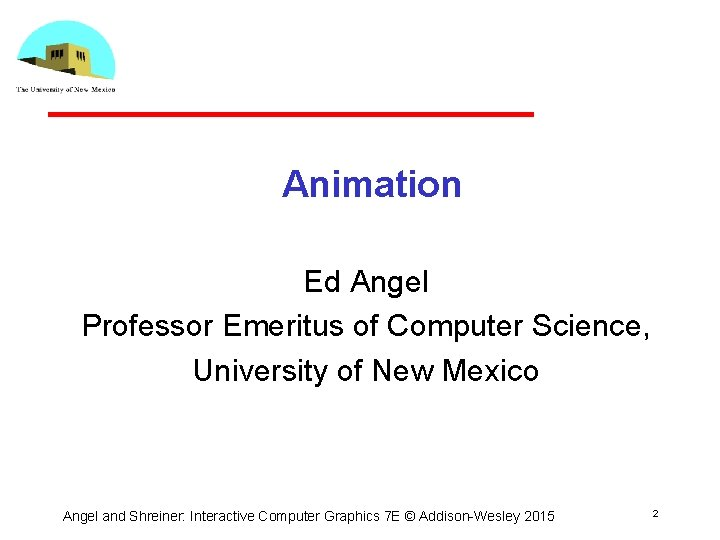 Animation Ed Angel Professor Emeritus of Computer Science, University of New Mexico Angel and