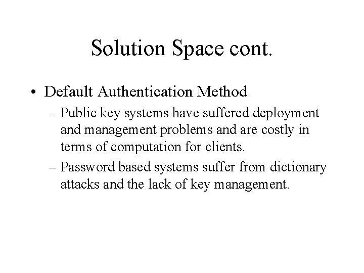 Solution Space cont. • Default Authentication Method – Public key systems have suffered deployment