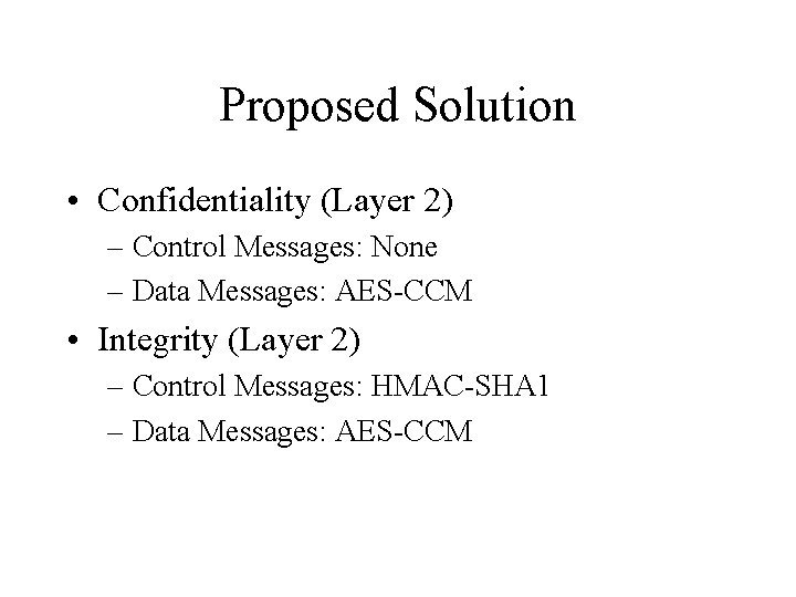Proposed Solution • Confidentiality (Layer 2) – Control Messages: None – Data Messages: AES-CCM