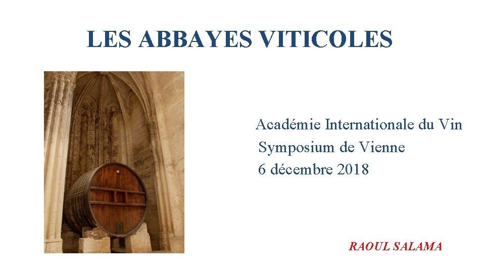 LES ABBAYES VITICOLES Académie Internationale du Vin Symposium de Vienne 6 décembre 2018 RAOUL