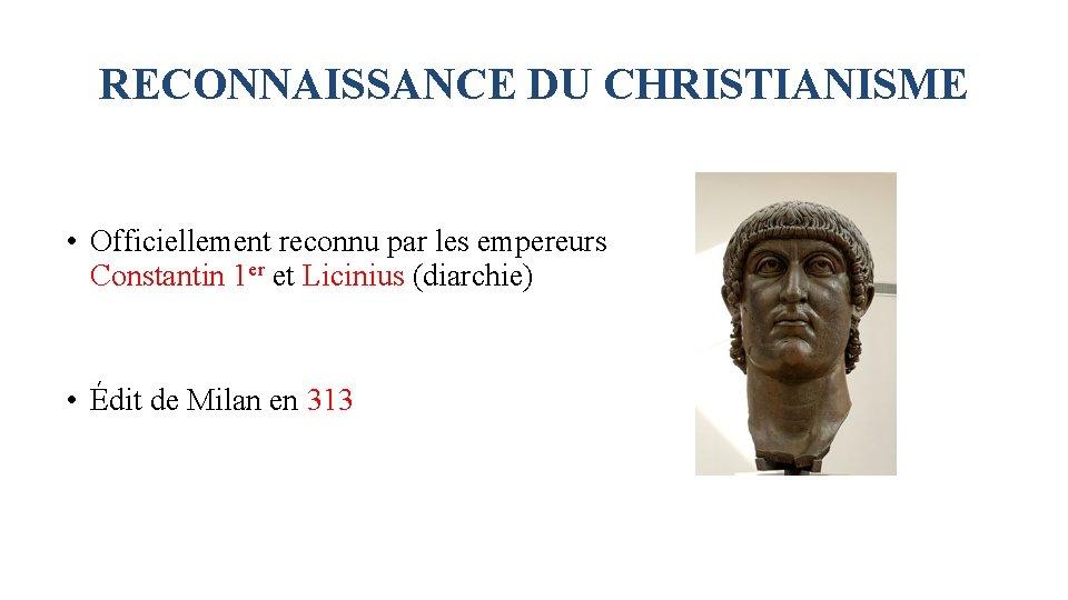 RECONNAISSANCE DU CHRISTIANISME • Officiellement reconnu par les empereurs Constantin 1 er et Licinius