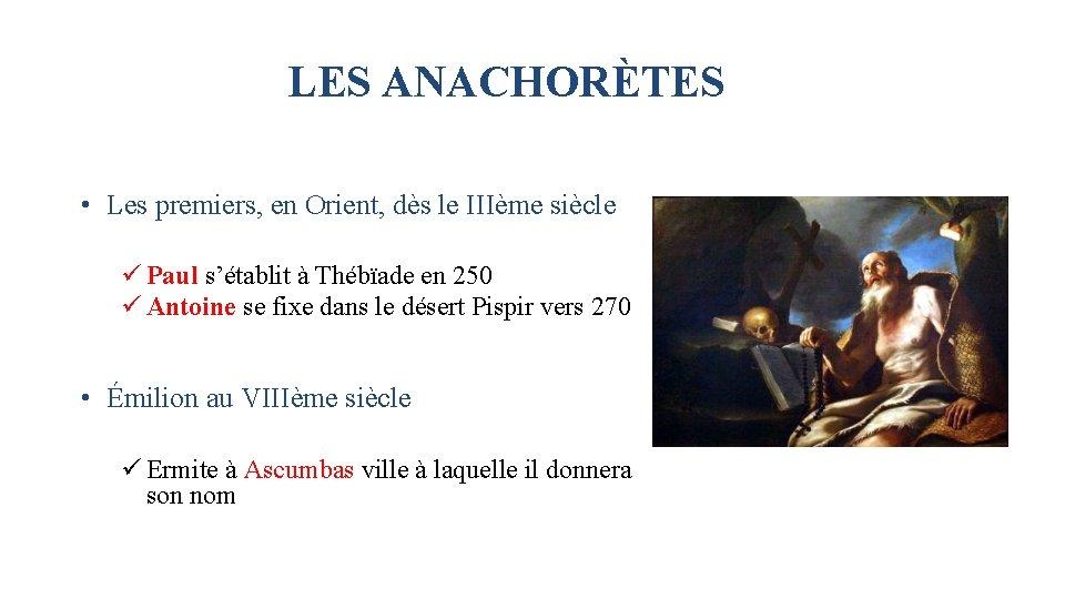LES ANACHORÈTES • Les premiers, en Orient, dès le IIIème siècle ü Paul s'établit