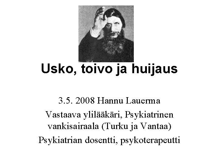 Usko, toivo ja huijaus 3. 5. 2008 Hannu Lauerma Vastaava ylilääkäri, Psykiatrinen vankisairaala (Turku