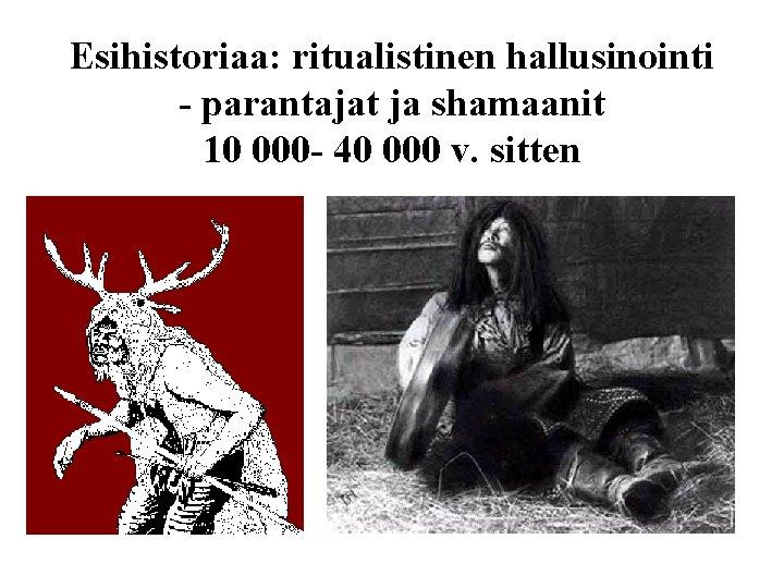Esihistoriaa: ritualistinen hallusinointi - parantajat ja shamaanit 10 000 - 40 000 v. sitten