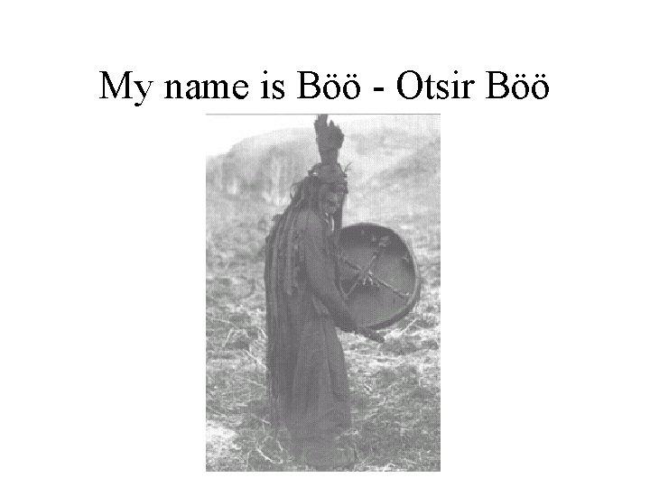 My name is Böö - Otsir Böö