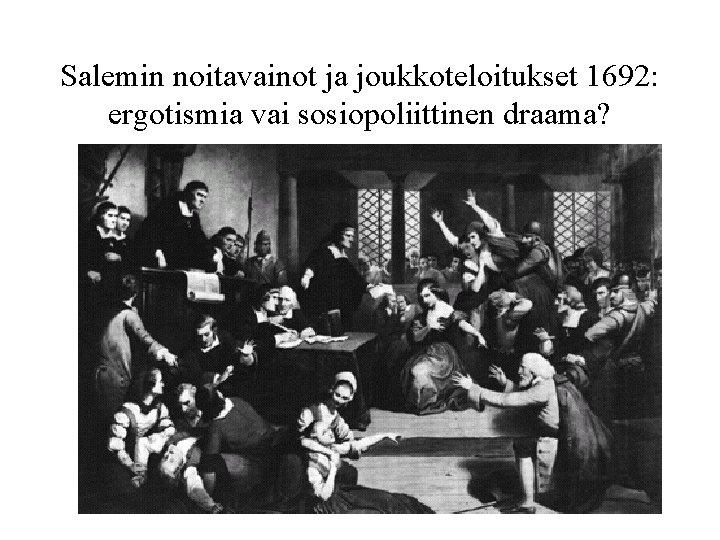 Salemin noitavainot ja joukkoteloitukset 1692: ergotismia vai sosiopoliittinen draama?