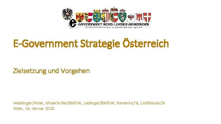E-Government Strategie Österreich Zielsetzung und Vorgehen Weidinger/Wien, Maierhofer/BMDW, Ledinger/BMDW, Nevenkic/SI, Lindlbauer/SI Wien, 16. Jänner