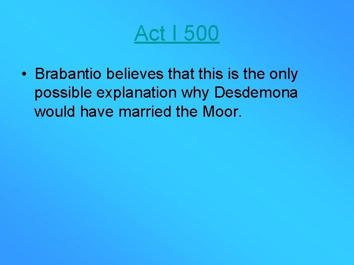 Act I 500 • Brabantio believes that this is the only possible explanation why