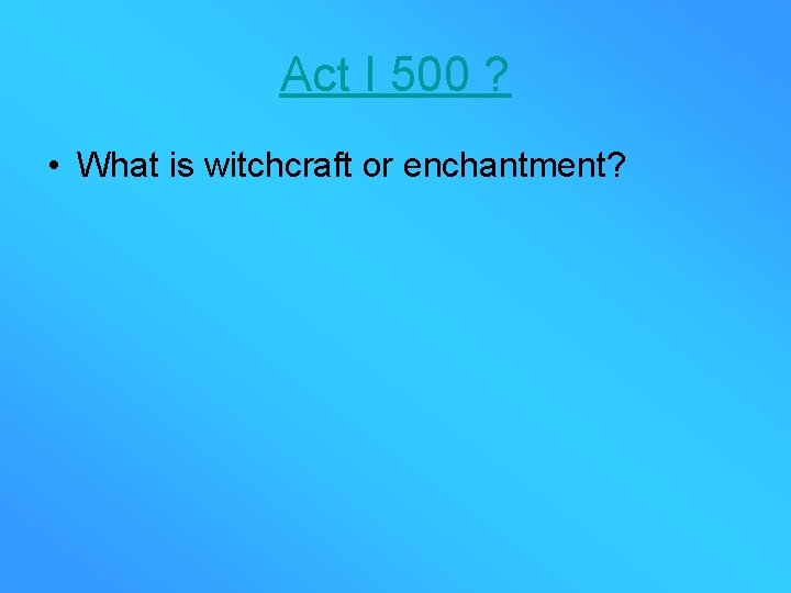 Act I 500 ? • What is witchcraft or enchantment?