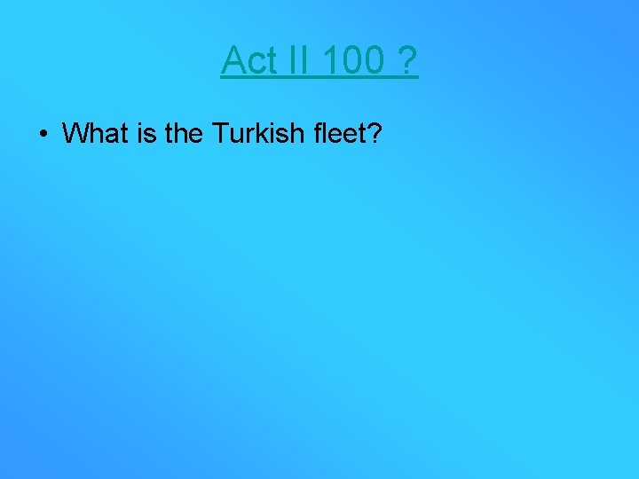 Act II 100 ? • What is the Turkish fleet?
