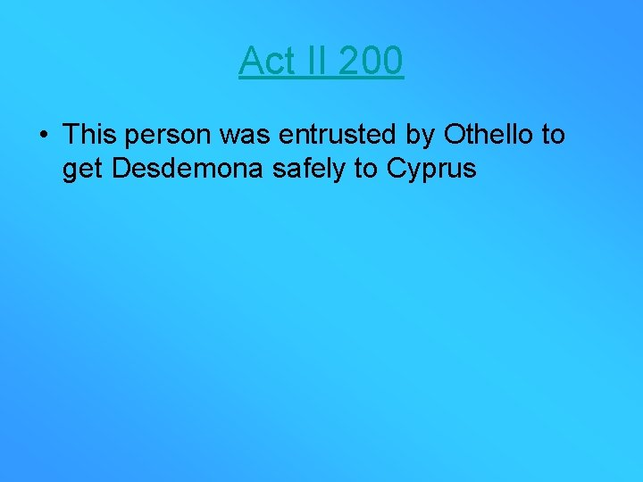 Act II 200 • This person was entrusted by Othello to get Desdemona safely
