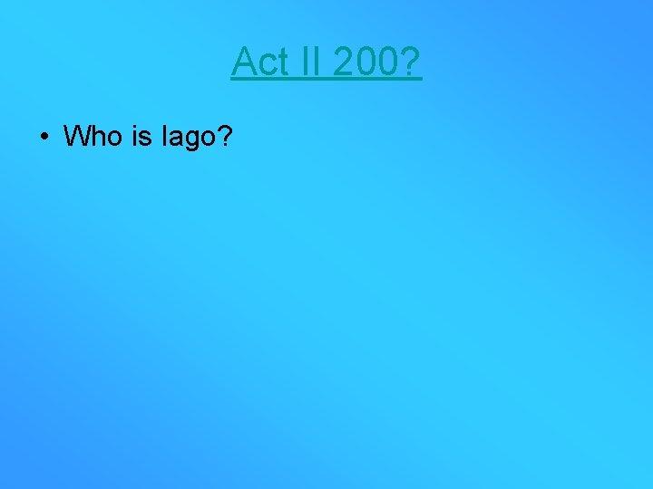 Act II 200? • Who is Iago?