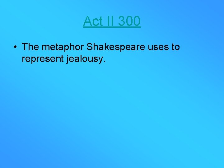 Act II 300 • The metaphor Shakespeare uses to represent jealousy.