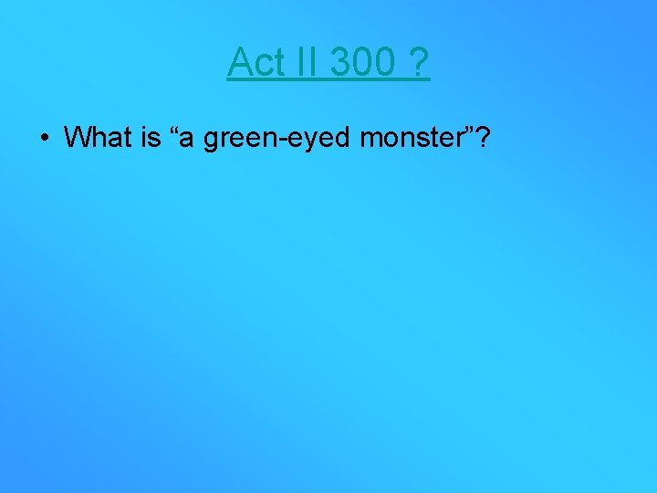 """Act II 300 ? • What is """"a green-eyed monster""""?"""