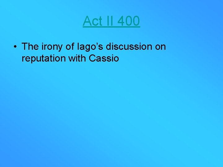 Act II 400 • The irony of Iago's discussion on reputation with Cassio