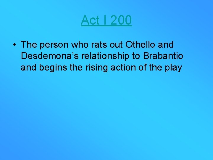 Act I 200 • The person who rats out Othello and Desdemona's relationship to