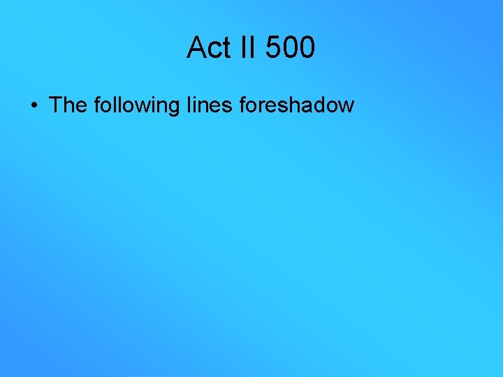 Act II 500 • The following lines foreshadow