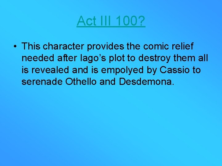 Act III 100? • This character provides the comic relief needed after Iago's plot