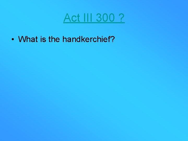 Act III 300 ? • What is the handkerchief?