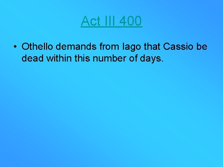 Act III 400 • Othello demands from Iago that Cassio be dead within this
