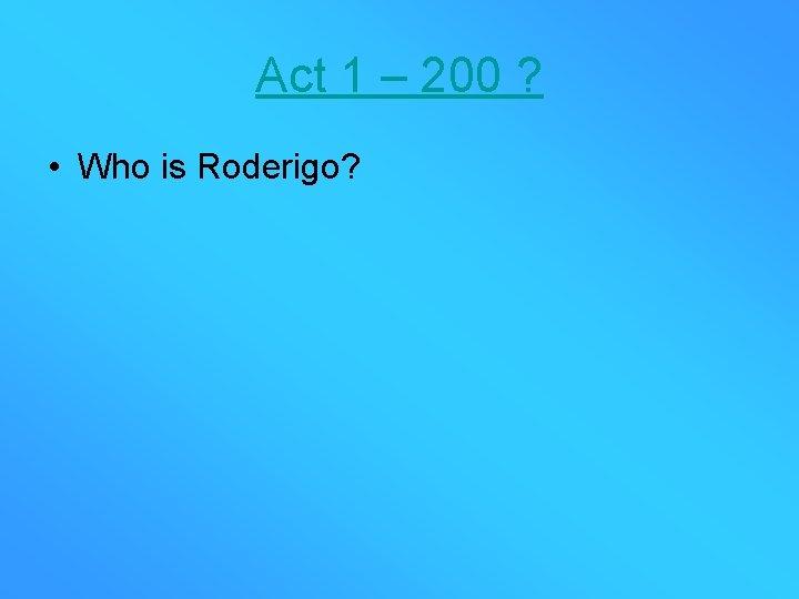 Act 1 – 200 ? • Who is Roderigo?