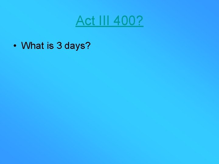 Act III 400? • What is 3 days?