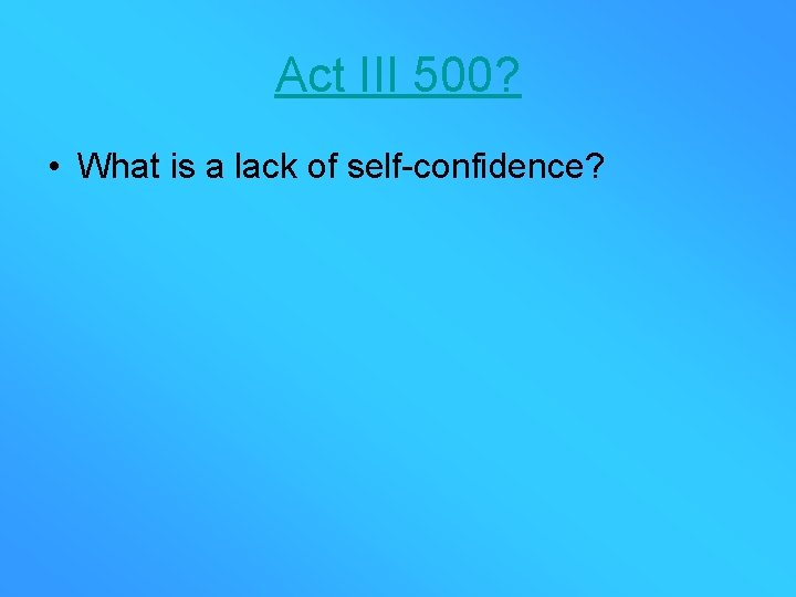 Act III 500? • What is a lack of self-confidence?