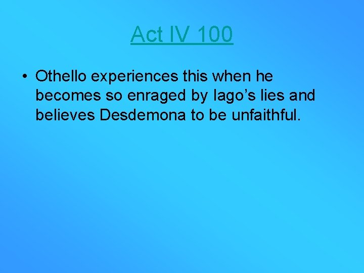 Act IV 100 • Othello experiences this when he becomes so enraged by Iago's